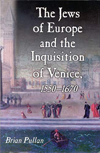 The Jews of Europe and the Inquisition of Venice, 1550-1670: Pullan, Brian