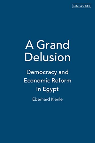 A Grand Delusion: Democracy and Economic Reform in Egypt: Kienle, Eberhard