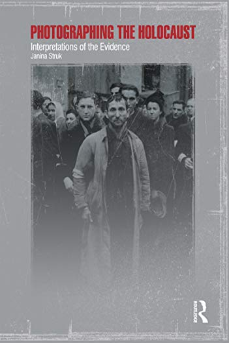 Photographing the Holocaust: Interpretations of the Evidence: Janina Struk