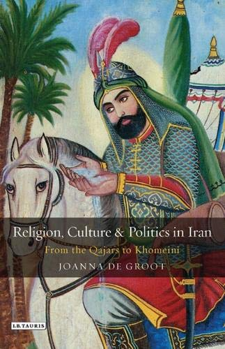 Religion, Culture and Politics in Iran: From the Qajars to Khomeini (Library of Modern Middle East ...