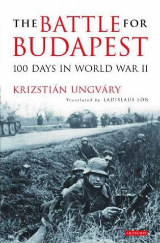 The Battle for Budapest: 100 Days in: Krisztian Ungvary; Ladislaus