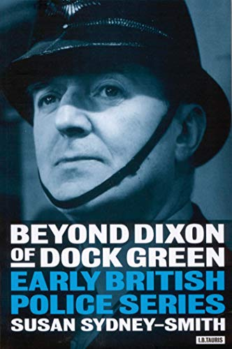 Beyond Dixon of Dock Green: early British police series.: Sydney-Smith, Susan.
