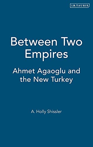 Between Two Empires: Ahmet Agaoglu and the New Turkey: Shissler, A. Holly