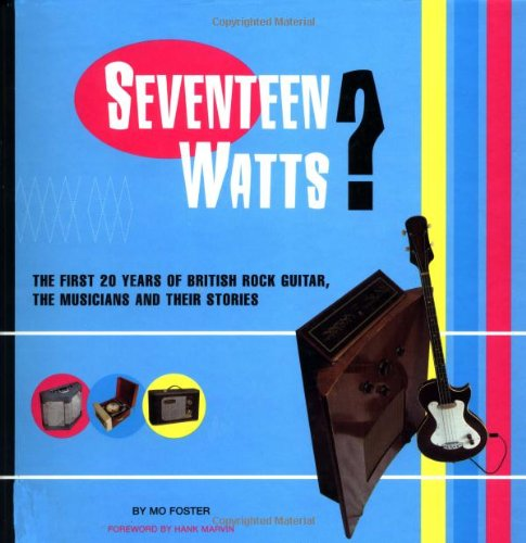 Seventeen Watts? The First Twenty Years of British Rock Guitar, the Musicians and their Stories: ...