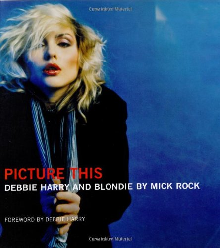 9781860746000: Picture This: Debbie Harry and Blondie by Mick Rock