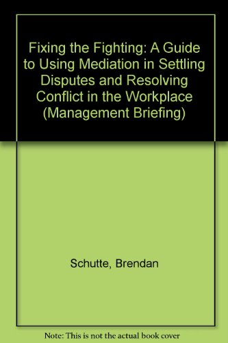 Fixing the Fighting: A Guide to Using Mediation in Settling Disputes and Resolving Conflict in the ...