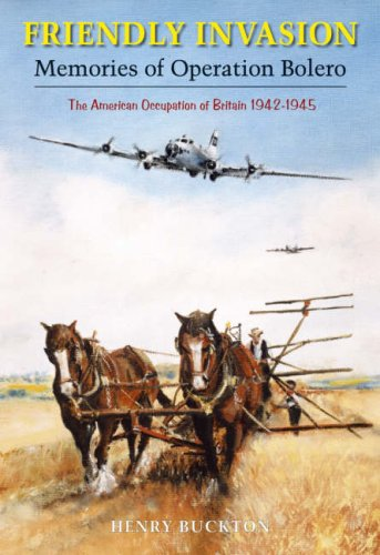 Friendly Invasion: Memories of Operation Bolero, The American Occupation of Britain 1942-1945: Me...