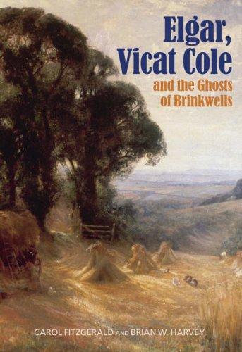 Elgar, Vicat Cole and the Ghosts of Brinkwells: Fitzgerald, Carol; Harvey, Brian W