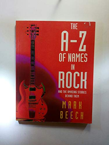 The A-Z of Names in Rock: And the Amazing Stories Behind Them: Beech, Mark