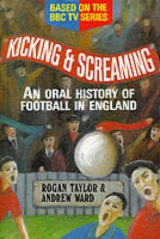 Kicking and Screaming: Oral History of Football in England: Ward, Andrew, Taylor, Rogan P.