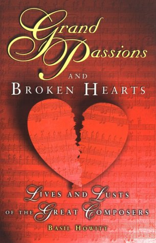 Grand Passions and Broken Hearts Lives and Lusts of the Great Composers,