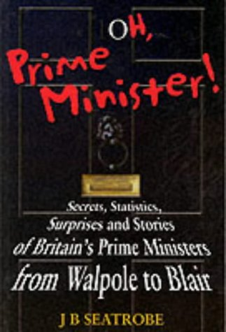 Oh, Prime Minister: Secrets, Statistics and Surprises from Walpole to Blair: J. B. Seatrobe