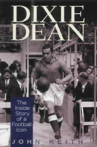 Dixie Dean: The Inside Story of a Football Icon: Keith, John