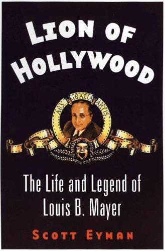 Lion of Hollywood: The Life and Legend of Louis B Mayer: Eyman, Scott