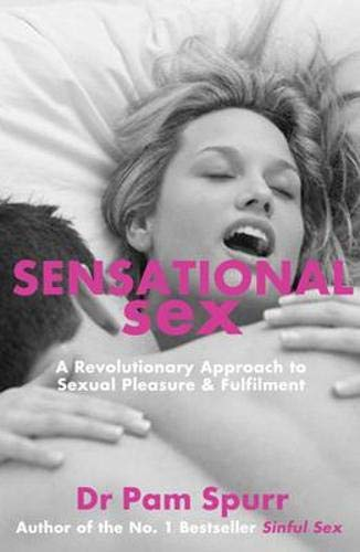 Sensational Sex: A Revolutionary Guide to Sexual Pleasure & Fulfilment: Spurr, Dr. Pam