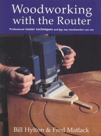 Woodworking with the Router: Hylton, Bill, Matlack, Fred