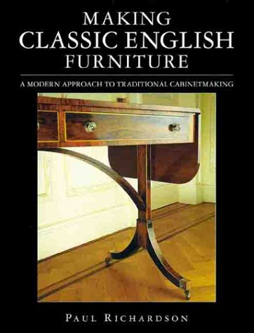 Making Classic English Furniture: A Modern Approach to Traditional Cabinetmaking.: RICHARDSON, Paul...