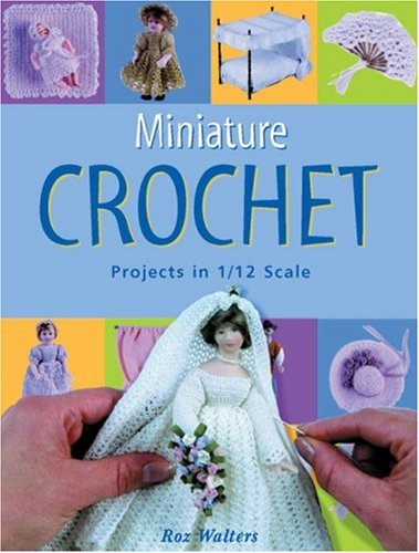 Miniature Crochet: Projects in 1/12 Scale: Walters, Roz