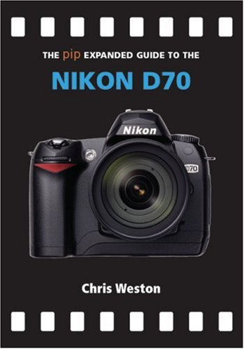 The PIP Expanded Guide to the Nikon D70 (PIP Expanded Guide Series): Chris Weston