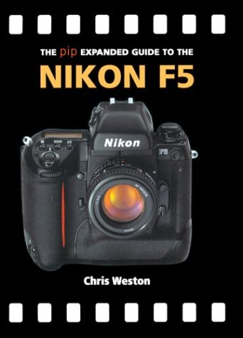 The PIP Expanded Guide to the Nikon F5 (PIP Expanded Guide Series) (1861083823) by Weston, Chris