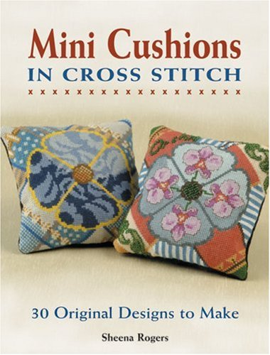Mini Cushions in Cross Stitch: 30 Original Designs to Make: Rogers, Sheena