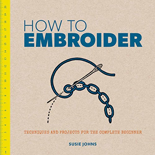 How to Embroider: Techniques and Projects for the Complete Beginner: Johns, Susie