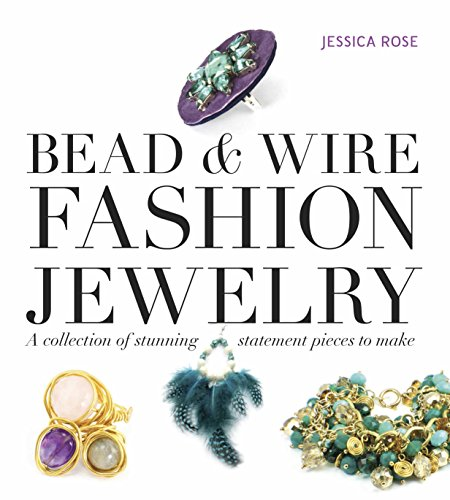 Bead & Wire Fashion Jewelry: A Collection of Stunning Statement Pieces to Make: Rose, Jessica