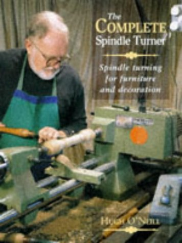 The Complete Spindle Turner: Spindle Turning for: Hugh O'Neill