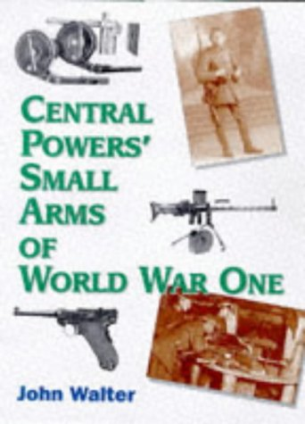 CENTRAL POWERS' SMALL ARMS OF WORLD WAR ONE: Walter, John