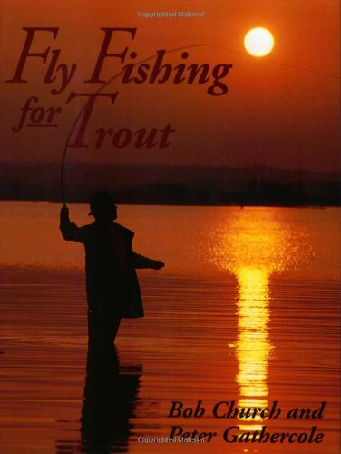 Fly Fishing for Trout (1861261551) by Bob Church; Peter Gathercole