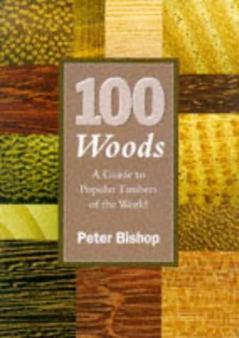 100 Woods: A Guide to Popular Timbers of the World: Peter Bishop