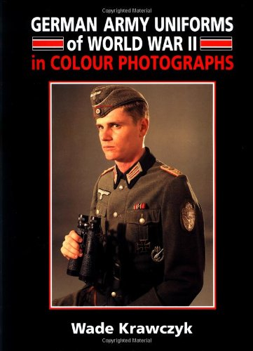 German Army Uniforms of World War II in Colour Photographs: Wade Krawczyk