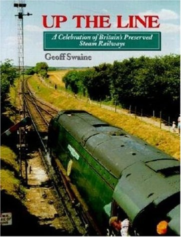 Up the Line: A Celebration of Britain's Preserved Steam Railways: Swaine, Geoff