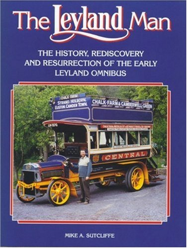 The Leyland Man: The History, Rediscovery and Resurrection of the Early Leyland Omnibus: Sitcliffe,...