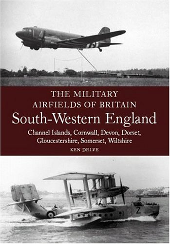 Military Airfields of Britain: South-Western England (The Military Airfields of Britain): Delve, ...