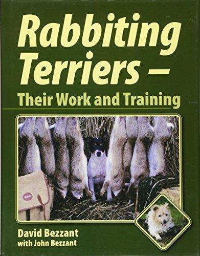 Rabbiting Terriers: Their Work and Training: Bezzant, David; Bezzant, John