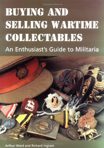 Buying and Selling Wartime Collectables: An Enthusiast's Guide to Militaria: Ward, Arthur; ...