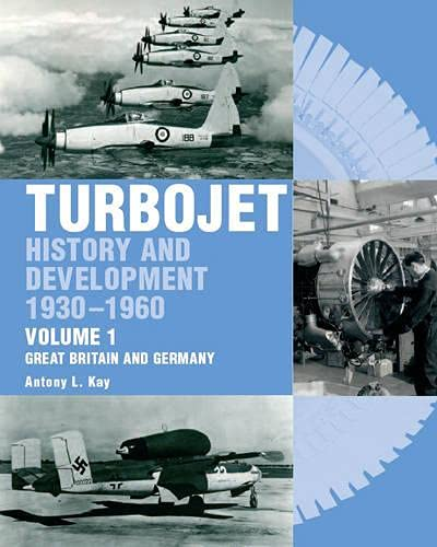 Turbojet: History and Development 1930-1960 Volume 1 - Great Britain and Germany: Kay, Antony L.