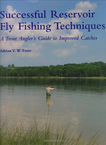 Successful Reservoir Fly Fishing Techniques: A Trout Angler's Guide to Improved Catches: Freer...