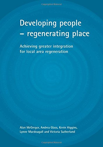 Developing people - regenerating place: Achieving greater integration for local area regeneration: ...