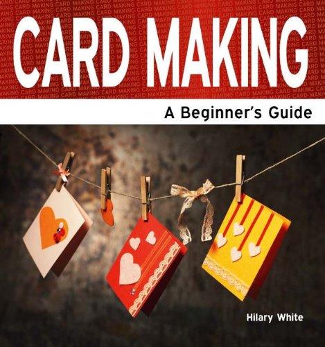 Card Making: A Beginner's Guide: White, Hilary