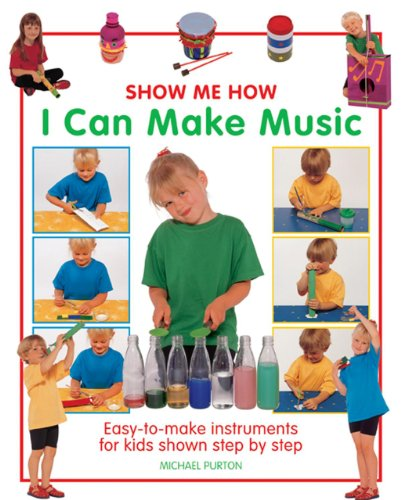Show Me How: I Can Make Music: Easy-To-Make Instruments for Kids Shown Step by Step: Purton, ...