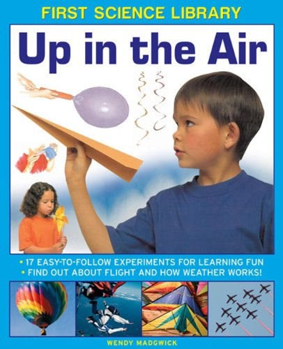 First Science Library: Up in the Air: 17 Easy-to-follow Experiments for Learning Fun * Find out ...