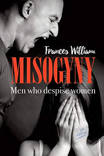 Misogyny: Men who despise women: Frances William
