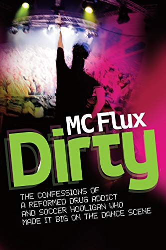 Dirty MC Flux: The Confessions of a Reformed Drug Addict and Soccer Hooligan who made it Big on the...