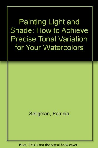 Painting Light and Shade: How to Achieve Precise Tonal Variation for Your Watercolors (1861554583) by Patricia Seligman