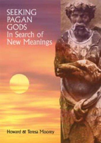 Seeking Pagan Gods - In Search of New Meanings: Moorey, Howard; Moorey, Teresa