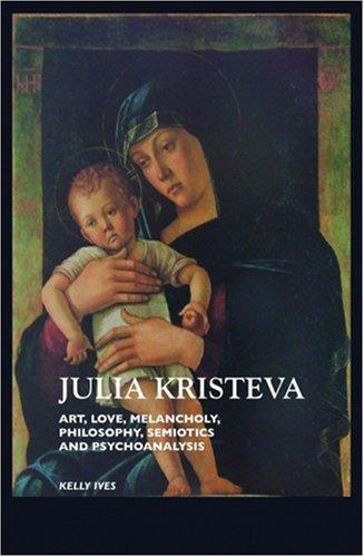 Julia Kristeva: Art, Love, Melancholy, Philosophy, Semiotics and Psychoanalysis: Ives, Kelly