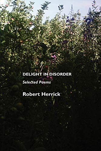 "herrick delight in disorder shows delight Almost forgotten in the eighteenth century, and in the nineteenth century alternately applauded for his poetry's lyricism and condemned for its ""obscenities,"" robert herrick is, in the latter half of the twentieth century, finally becoming recognized as one of the most accomplished nondramatic poets of his age."