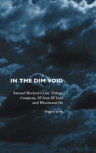 In the Dim Void: Samuel Becketts Late Trilogy: Company, Ill Seen Ill Said and Worstward Ho: Gregory...
